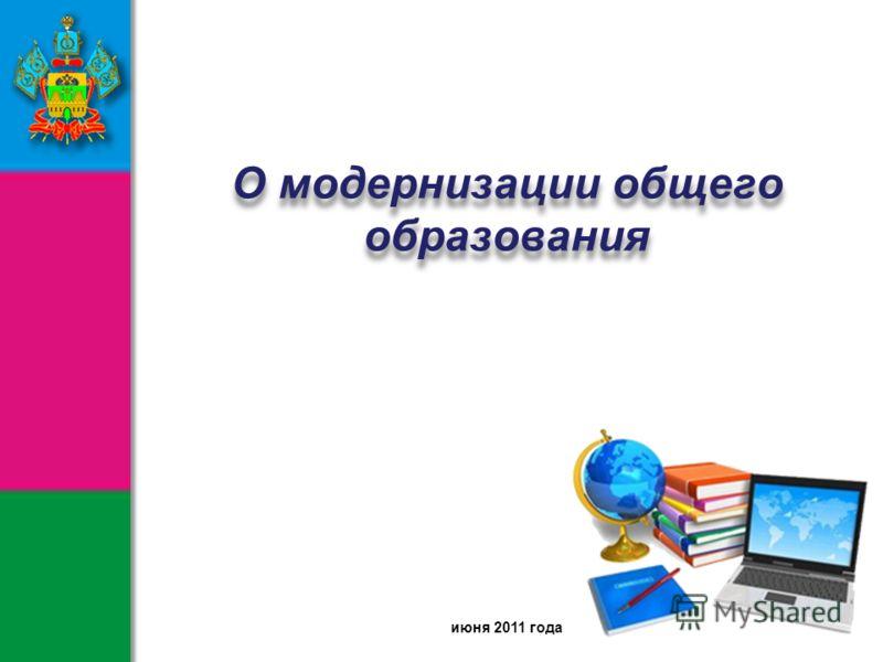 июня 2011 года О модернизации общего образования