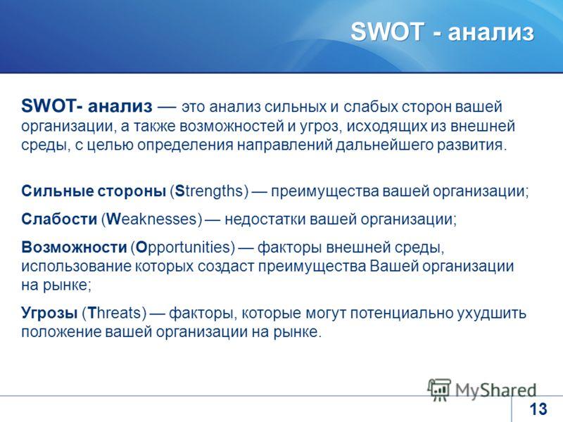 SWOT - анализ 13 SWOT- анализ это анализ сильных и слабых сторон вашей организации, а также возможностей и угроз, исходящих из внешней среды, с целью определения направлений дальнейшего развития. Сильные стороны (Strengths) преимущества вашей организ