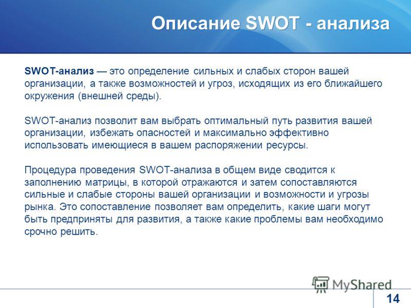 Описание SWOT - анализа 14 SWOT-анализ это определение сильных и слабых сторон вашей организации, а также возможностей и угроз, исходящих из его ближайшего окружения (внешней среды). SWOT-анализ позволит вам выбрать оптимальный путь развития вашей ор