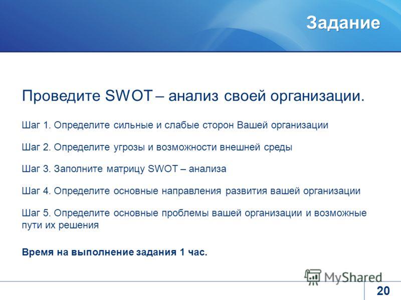 Задание 20 Проведите SWOT – анализ своей организации. Шаг 1. Определите сильные и слабые сторон Вашей организации Шаг 2. Определите угрозы и возможности внешней среды Шаг 3. Заполните матрицу SWOT – анализа Шаг 4. Определите основные направления разв