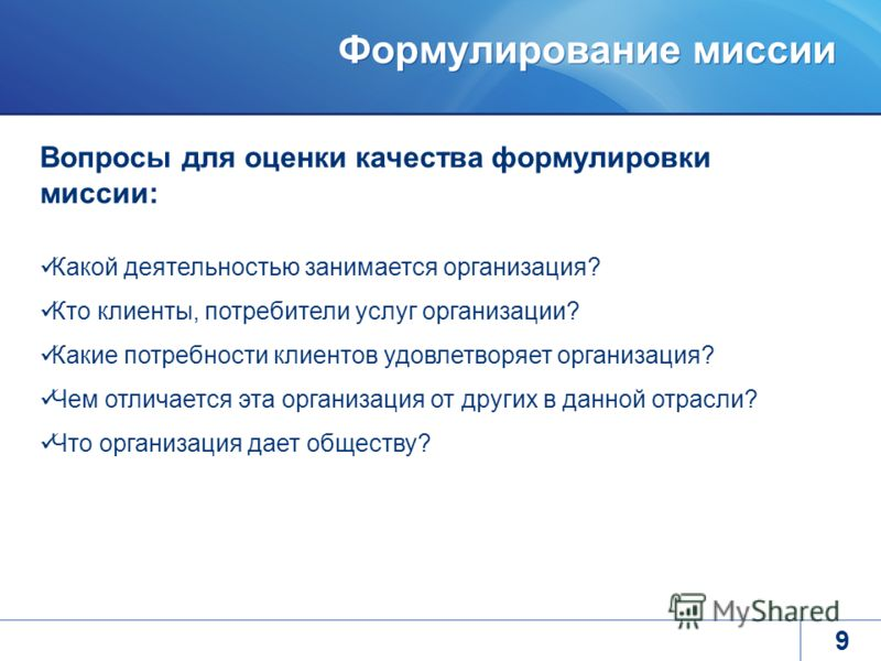 Формулирование миссии 9 Вопросы для оценки качества формулировки миссии: Какой деятельностью занимается организация? Кто клиенты, потребители услуг организации? Какие потребности клиентов удовлетворяет организация? Чем отличается эта организация от д