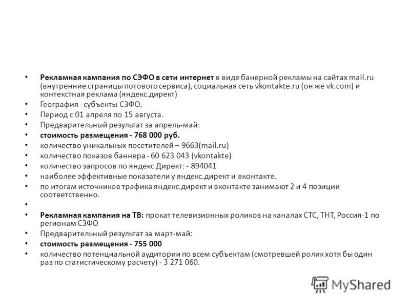 Рекламная кампания по СЭФО в сети интернет в виде банерной рекламы на сайтах mail.ru (внутренние страницы потового сервиса), социальная сеть vkontakte.ru (он же vk.com) и контекстная реклама (яндекс.директ) География - субъекты СЗФО. Период с 01 апре