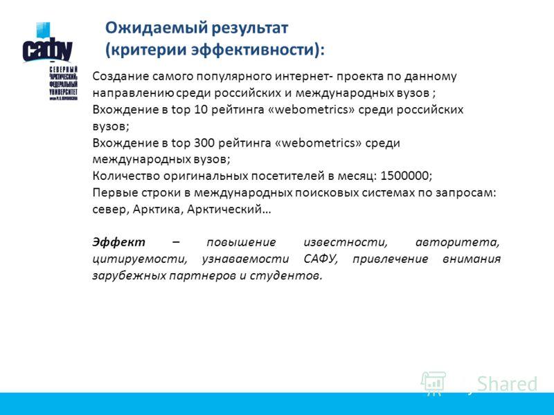 Ожидаемый результат (критерии эффективности): Создание самого популярного интернет- проекта по данному направлению среди российских и международных вузов ; Вхождение в top 10 рейтинга «webometrics» среди российских вузов; Вхождение в top 300 рейтинга