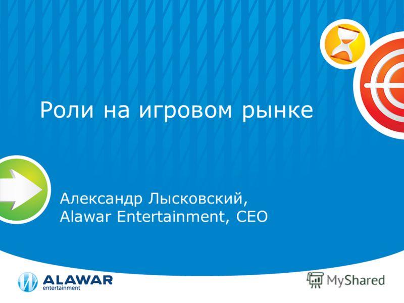 Роли на игровом рынке Александр Лысковский, Alawar Entertainment, CEO
