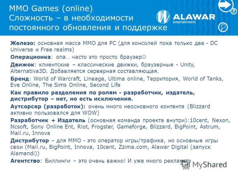MMO Games (online) Сложность – в необходимости постоянного обновления и поддержке Железо: основная масса MMO для PC (для консолей пока только две - DC Universe и Free realms) Операционка: опа… часто это просто браузер Движок: клиентские – классически
