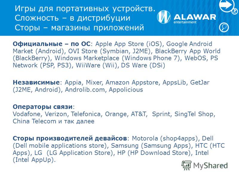 Игры для портативных устройств. Сложность – в дистрибуции Сторы – магазины приложений Официальные – по OC: Apple App Store (iOS), Google Android Market (Android), OVI Store (Symbian, J2ME), BlackBerry App World (BlackBerry), Windows Marketplace (Wind