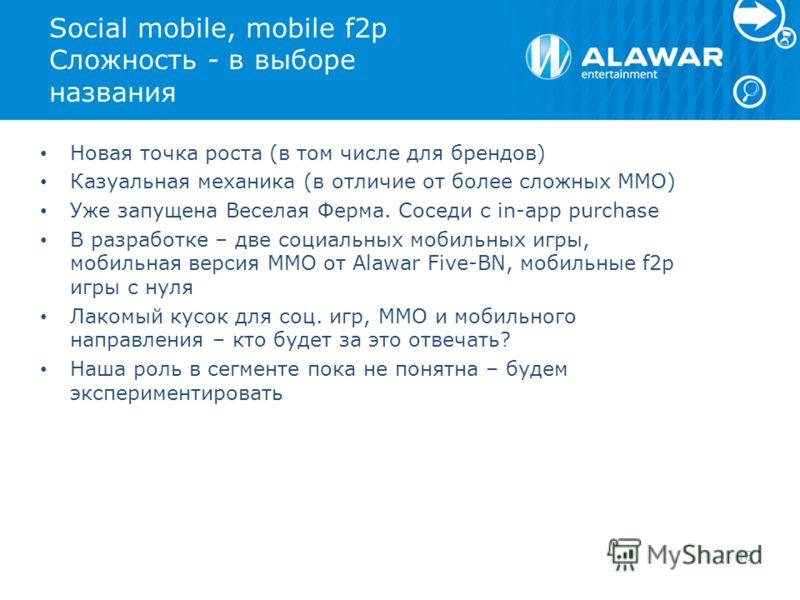 Social mobile, mobile f2p Сложность - в выборе названия Новая точка роста (в том числе для брендов) Казуальная механика (в отличие от более сложных MMO) Уже запущена Веселая Ферма. Соседи с in-app purchase В разработке – две социальных мобильных игры