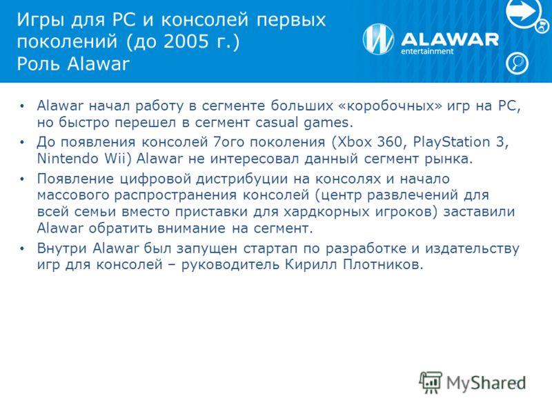 Игры для PC и консолей первых поколений (до 2005 г.) Роль Alawar Alawar начал работу в сегменте больших «коробочных» игр на PC, но быстро перешел в сегмент casual games. До появления консолей 7ого поколения (Xbox 360, PlayStation 3, Nintendo Wii) Ala