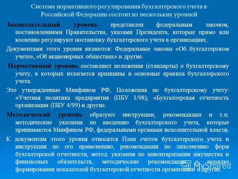 Система нормативного регулирования бухгалтерского учета в Российской Федерации состоит из нескольких уровней Законодательный уровень представлен федеральным законом, постановлениями Правительства, указами Президента, которые прямо или косвенно регули