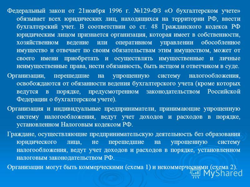 Федеральный закон от 21ноября 1996 г. 129-ФЗ «О бухгалтерском учете» обязывает всех юридических лиц, находящихся на территории РФ, ввести бухгалтерский учет. В соответствии со ст. 48 Гражданского кодекса РФ юридическим лицом признается организация, к