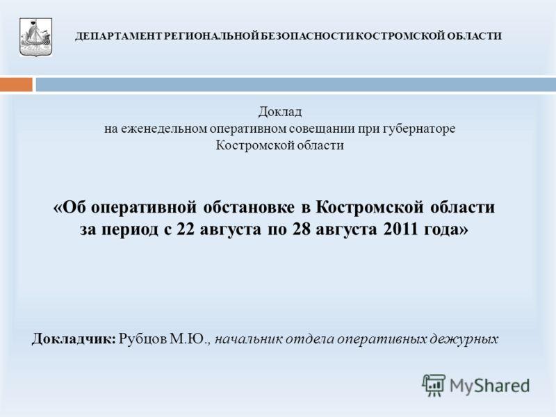 «Об оперативной обстановке в Костромской области за период с 22 августа по 28 августа 2011 года» Доклад на еженедельном оперативном совещании при губернаторе Костромской области ДЕПАРТАМЕНТ РЕГИОНАЛЬНОЙ БЕЗОПАСНОСТИ КОСТРОМСКОЙ ОБЛАСТИ Докладчик: Руб