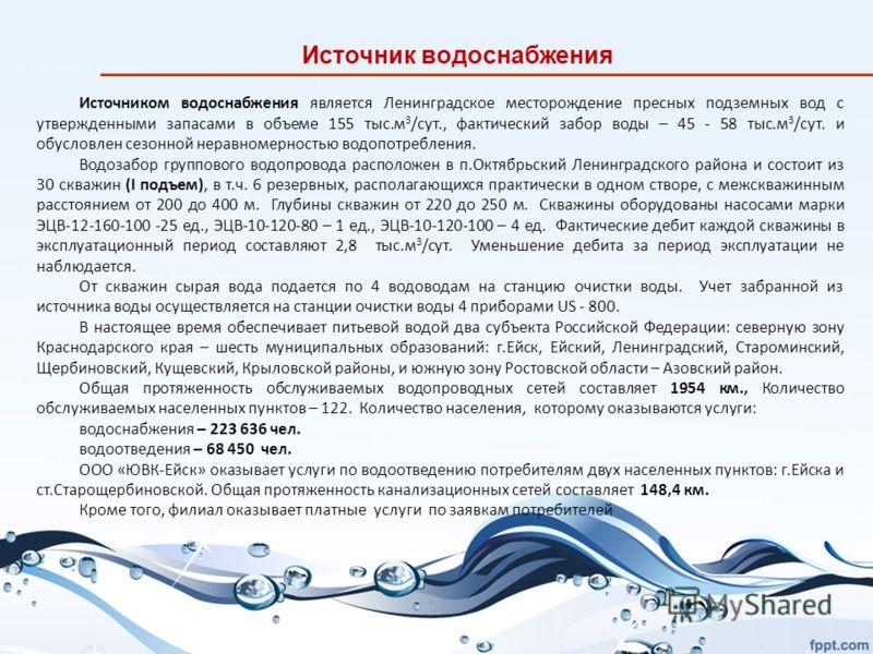 Источником водоснабжения является Ленинградское месторождение пресных подземных вод с утвержденными запасами в объеме 155 тыс.м 3 /сут., фактический забор воды – 45 - 58 тыс.м 3 /сут. и обусловлен сезонной неравномерностью водопотребления. Водозабор