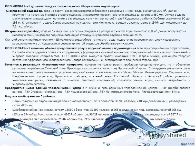 ООО «ЮВК-Ейск» добывает воду из Кисляковского и Шкуринского водозаборов. Кисляковский водозабор, вода из девяти скважин насосами собирается в резервуар чистой воды емкостью 200 м³, далее поступает на насосную станцию второго подъема, и насосами перек