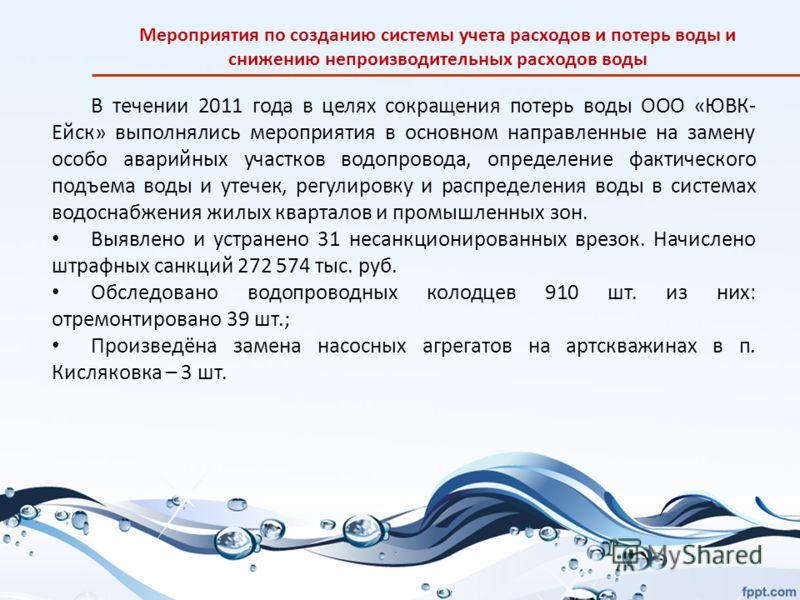 В течении 2011 года в целях сокращения потерь воды ООО «ЮВК- Ейск» выполнялись мероприятия в основном направленные на замену особо аварийных участков водопровода, определение фактического подъема воды и утечек, регулировку и распределения воды в сист