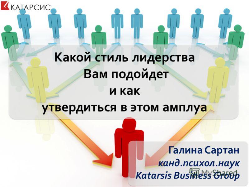 Какой стиль лидерства Вам подойдет и как утвердиться в этом амплуа Галина Сартан канд.психол.наук Katarsis Business Group