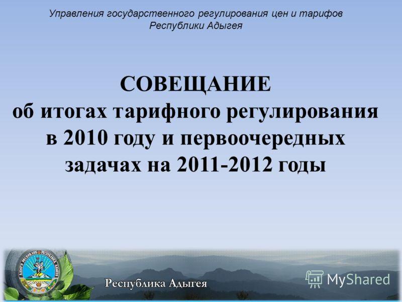 1 Управления государственного регулирования цен и тарифов Республики Адыгея СОВЕЩАНИЕ об итогах тарифного регулирования в 2010 году и первоочередных задачах на 2011-2012 годы