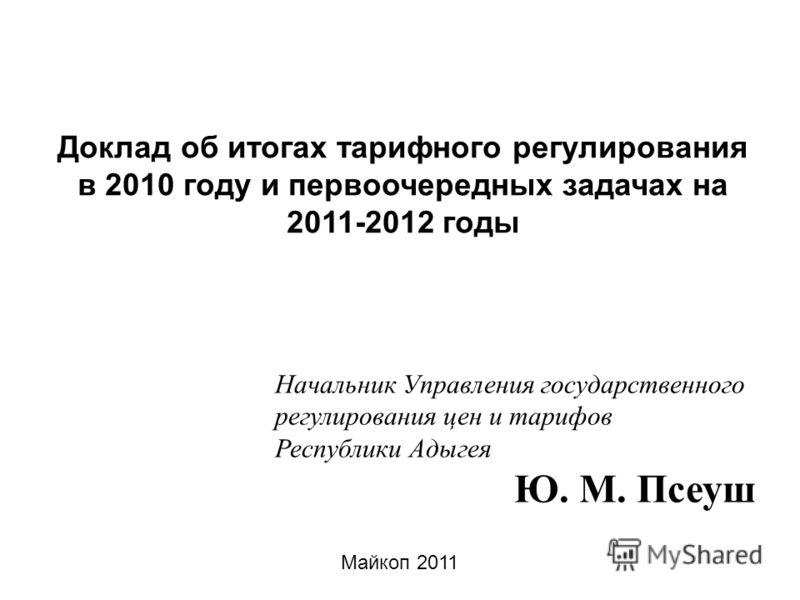 Майкоп 2011 Доклад об итогах тарифного регулирования в 2010 году и первоочередных задачах на 2011-2012 годы Начальник Управления государственного регулирования цен и тарифов Республики Адыгея Ю. М. Псеуш