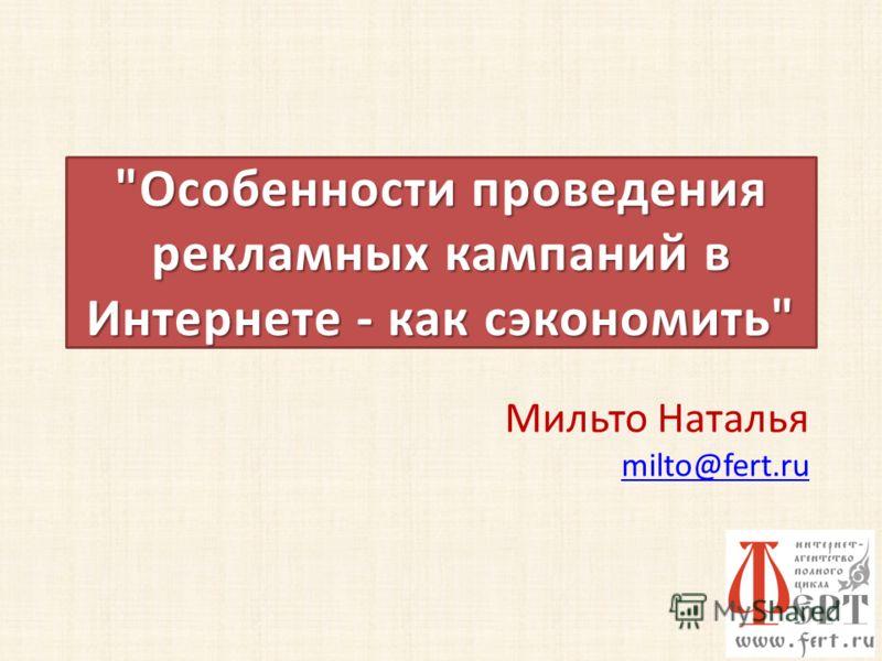 Особенности проведения рекламных кампаний в Интернете - как сэкономить Мильто Наталья milto@fert.ru