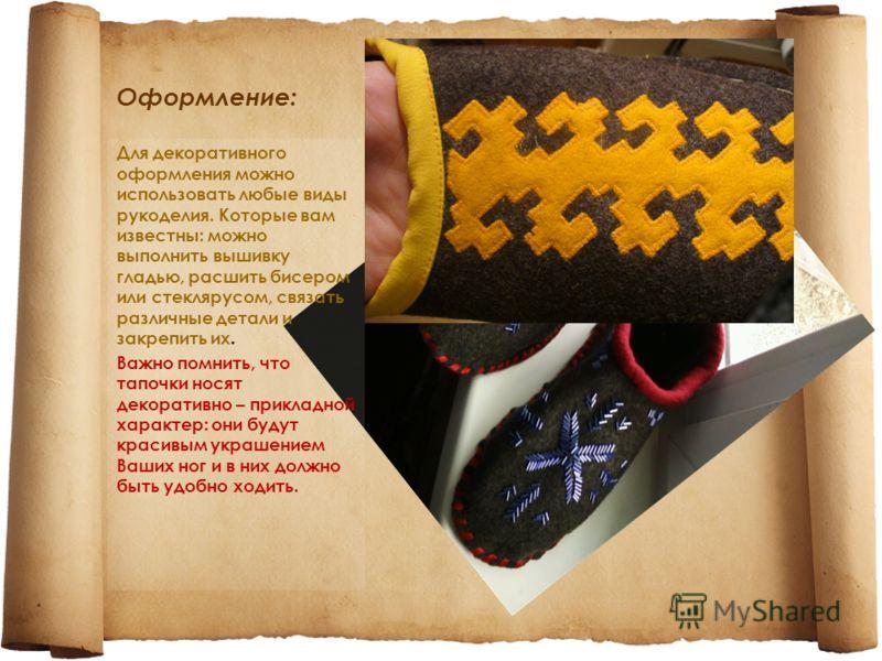 Оформление: Для декоративного оформления можно использовать любые виды рукоделия. Которые вам известны: можно выполнить вышивку гладью, расшить бисером или стеклярусом, связать различные детали и закрепить их. Важно помнить, что тапочки носят декорат