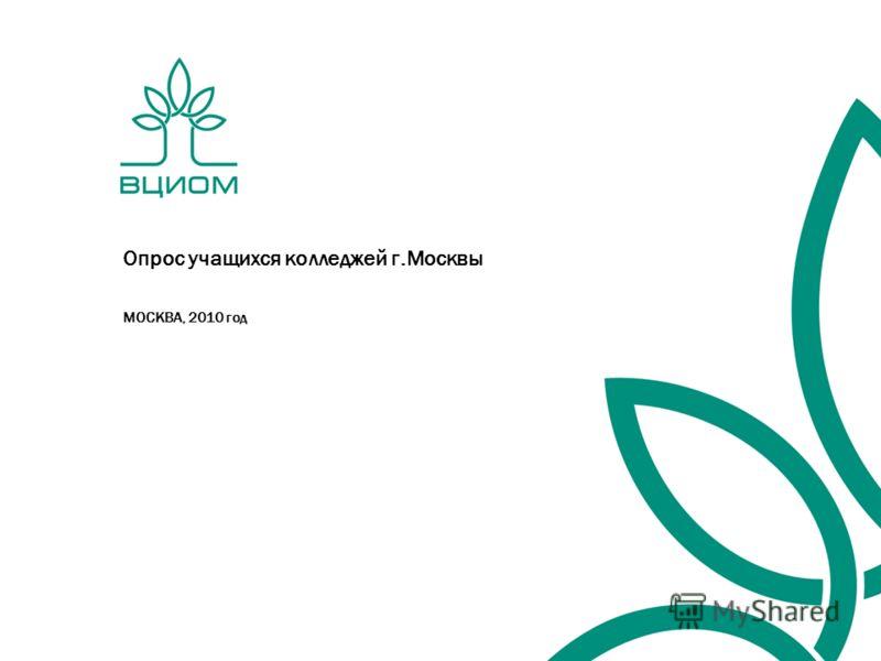 Опрос учащихся колледжей г.Москвы МОСКВА, 2010 год