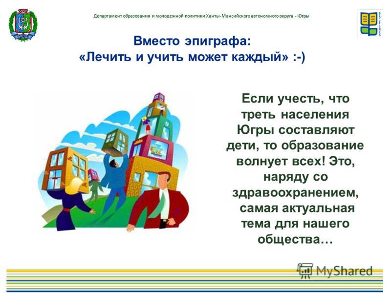 Вместо эпиграфа: «Лечить и учить может каждый» :-) Если учесть, что треть населения Югры составляют дети, то образование волнует всех! Это, наряду со здравоохранением, самая актуальная тема для нашего общества…