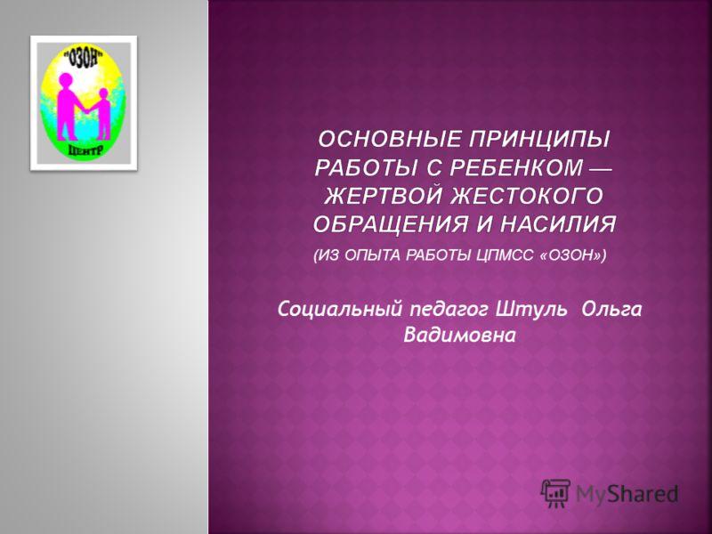 (ИЗ ОПЫТА РАБОТЫ ЦПМСС «ОЗОН») Социальный педагог Штуль Ольга Вадимовна