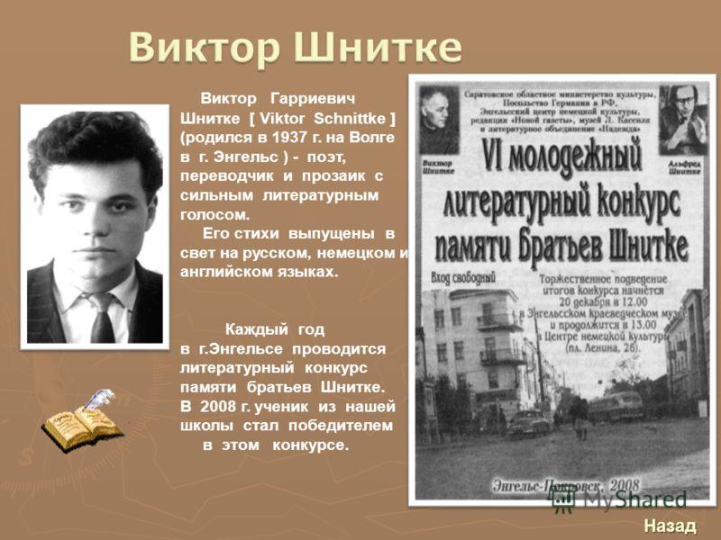 Виктор Гарриевич Шнитке [ Viktor Schnittke ] (родился в 1937 г. на Волге в г. Энгельс ) - поэт, переводчик и прозаик с сильным литературным голосом. Его стихи выпущены в свет на русском, немецком и английском языках. Каждый год в г.Энгельсе проводитс