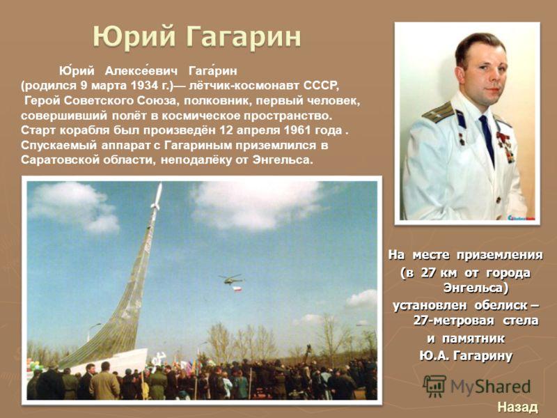 На месте приземления (в 27 км от города Энгельса) установлен обелиск – 27-метровая стела и памятник Ю.А. Гагарину Ю́рий Алексе́евич Гага́рин (родился 9 марта 1934 г.) лётчик-космонавт СССР, Герой Советского Союза, полковник, первый человек, совершивш