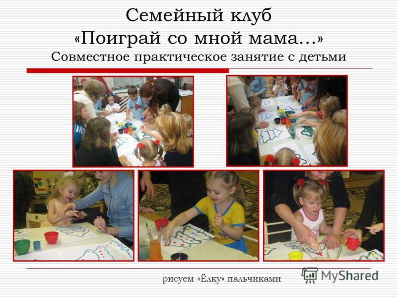 Семейный клуб «Поиграй со мной мама…» Совместное практическое занятие с детьми рисуем «Ёлку» пальчиками