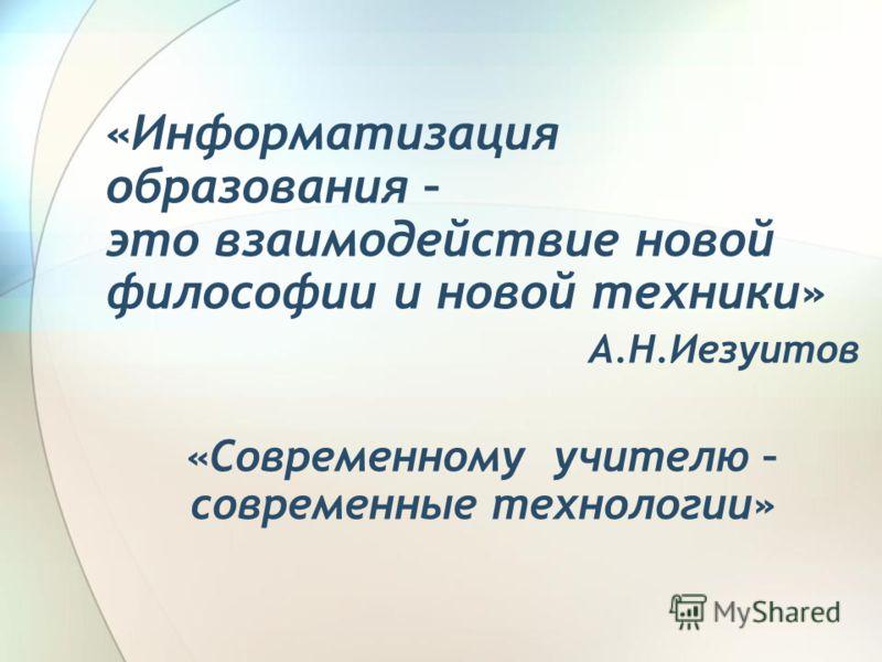 «Информатизация образования – это взаимодействие новой философии и новой техники» А.Н.Иезуитов «Современному учителю – современные технологии»