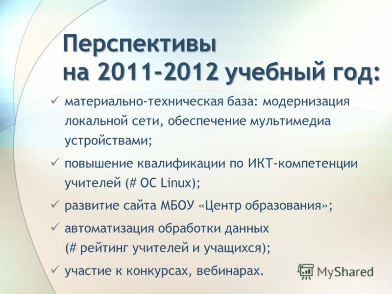 Перспективы на 2011-2012 учебный год: материально-техническая база: модернизация локальной сети, обеспечение мультимедиа устройствами; повышение квалификации по ИКТ-компетенции учителей (# ОС Linux); развитие сайта МБОУ «Центр образования»; автоматиз