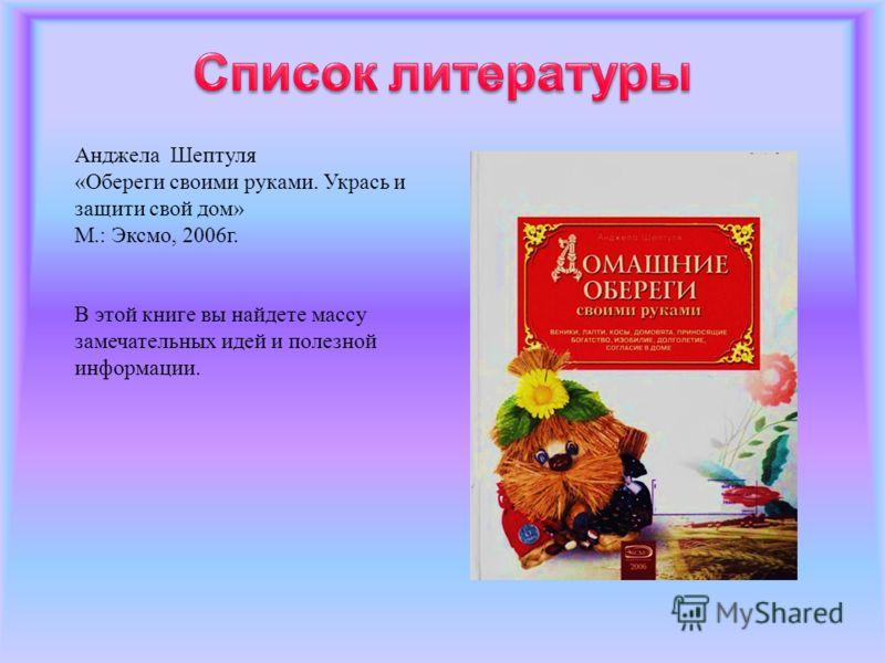 Анджела Шептуля «Обереги своими руками. Укрась и защити свой дом» М.: Эксмо, 2006г. В этой книге вы найдете массу замечательных идей и полезной информации.