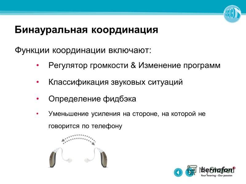 Бинауральная координация Функции координации включают: Регулятор громкости & Изменение программ Классификация звуковых ситуаций Определение фидбэка Уменьшение усиления на стороне, на которой не говорится по телефону