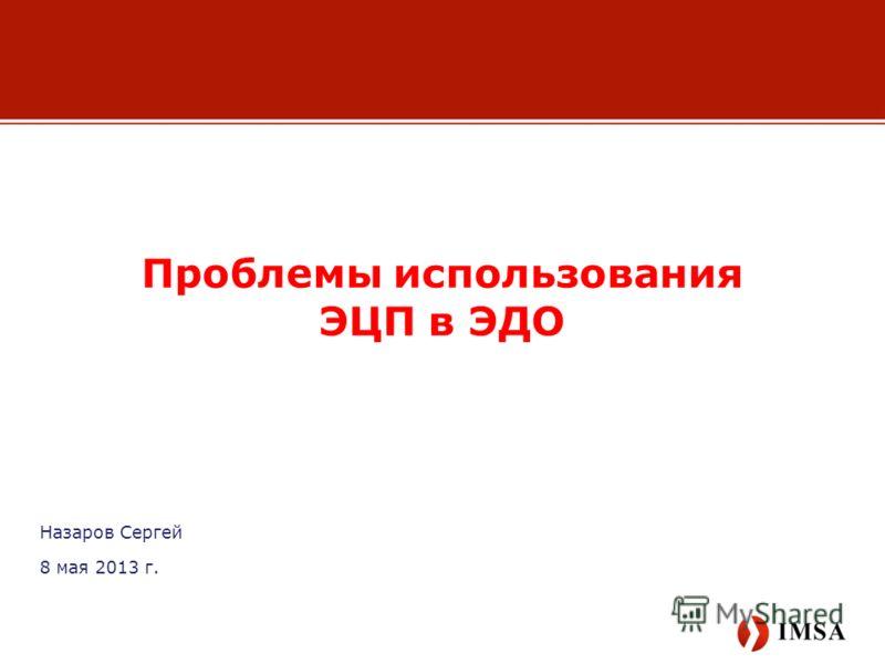 Назаров Сергей 8 мая 2013 г. Проблемы использования ЭЦП в ЭДО