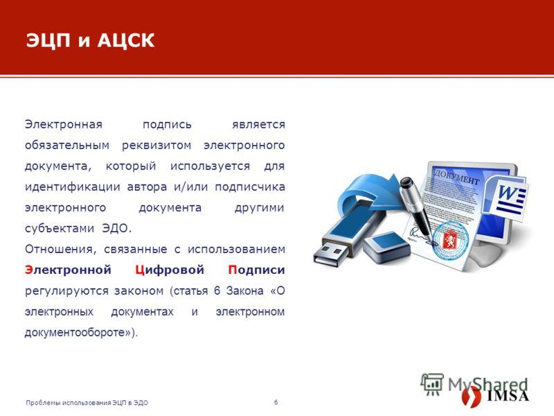 ЭЦП и АЦСК Электронная подпись является обязательным реквизитом электронного документа, который используется для идентификации автора и/или подписчика электронного документа другими субъектами ЭДО. Отношения, связанные с использованием Электронной Ци