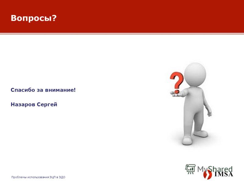 Спасибо за внимание! Назаров Сергей Вопросы? Проблемы использования ЭЦП в ЭДО