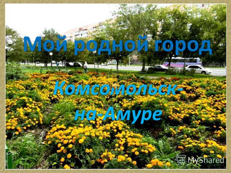 Мой родной город Комсомольск- на-Амуре