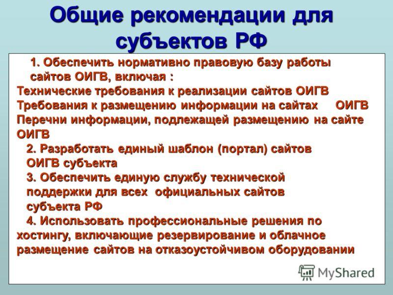 Общие рекомендации для субъектов РФ 1. Обеспечить нормативно правовую базу работы 1. Обеспечить нормативно правовую базу работы сайтов ОИГВ, включая : сайтов ОИГВ, включая : Технические требования к реализации сайтов ОИГВ Требования к размещению инфо