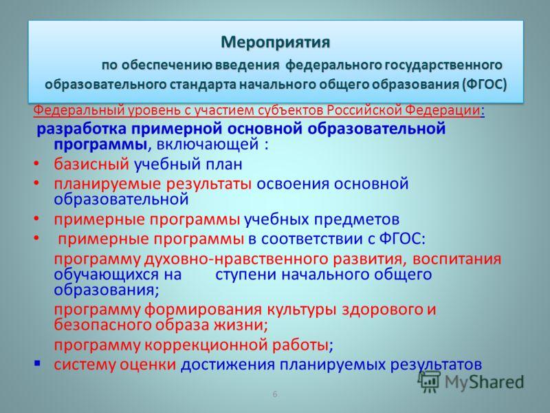 6 Мероприятия по обеспечению введения федерального государственного образовательного стандарта начального общего образования ( ФГОС ) Федеральный уровень с участием субъектов Российской Федерации : разработка примерной основной образовательной програ