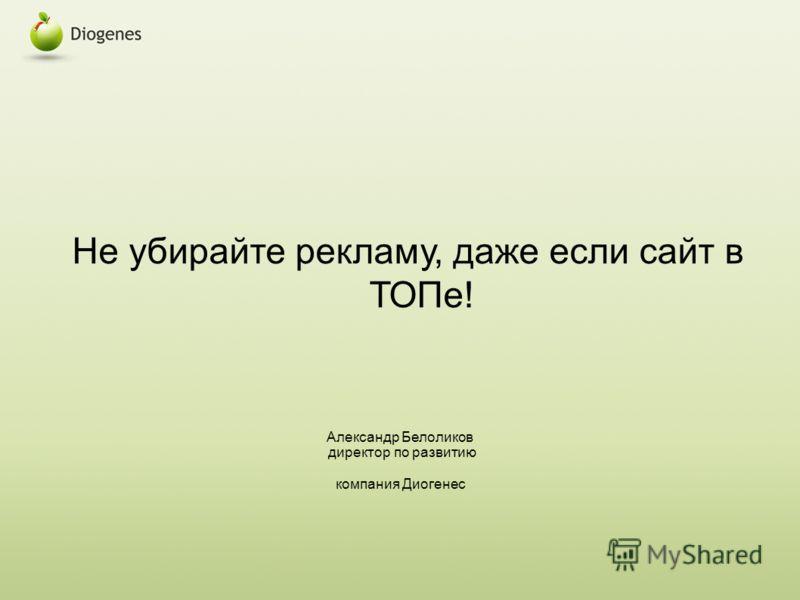 Не убирайте рекламу, даже если сайт в ТОПе! Александр Белоликов директор по развитию компания Диогенес
