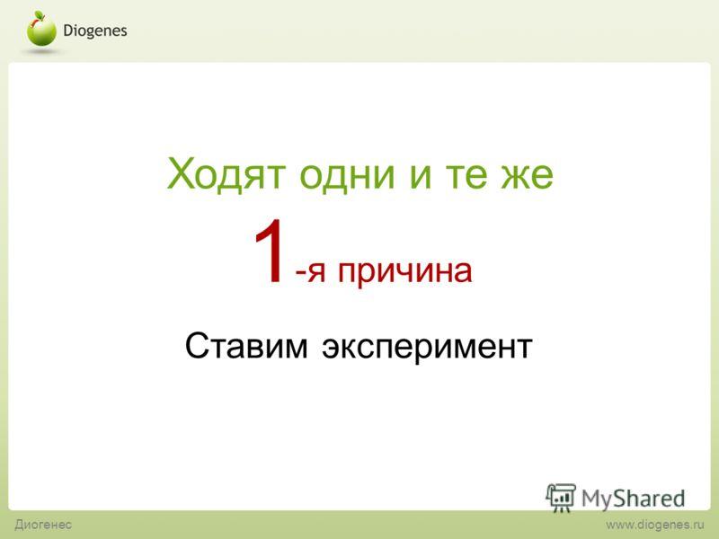 Ставим эксперимент 1 -я причина Ходят одни и те же Диогенес www.diogenes.ru