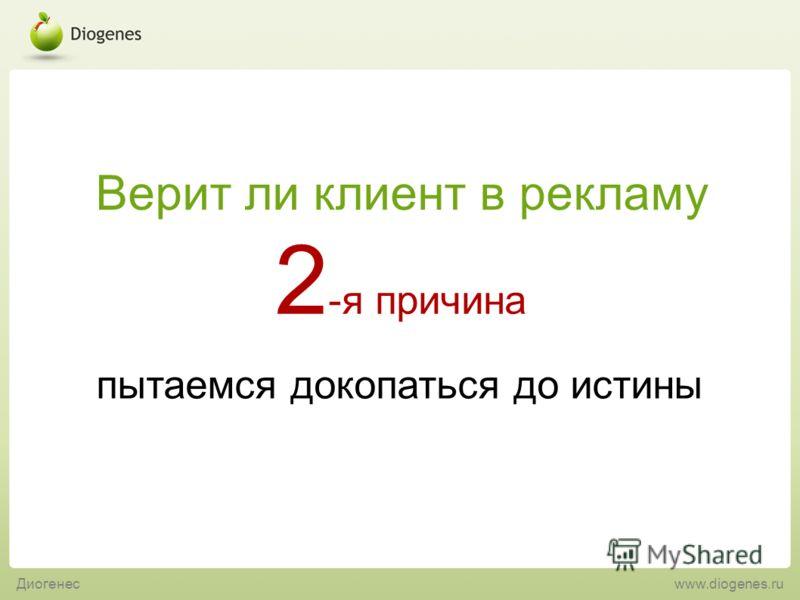 пытаемся докопаться до истины 2 -я причина Верит ли клиент в рекламу Диогенес www.diogenes.ru