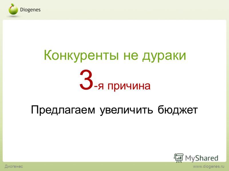 Предлагаем увеличить бюджет 3 -я причина Конкуренты не дураки Диогенес www.diogenes.ru
