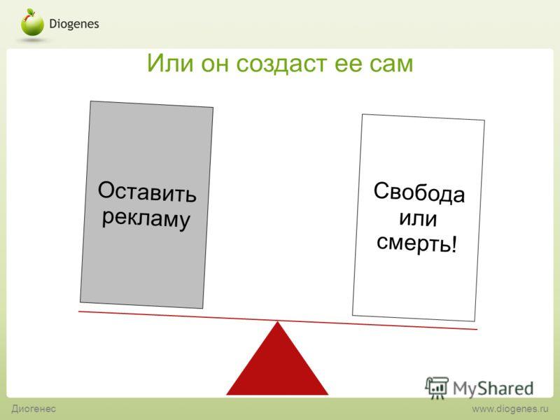 Диогенес www.diogenes.ru Или он создаст ее сам Свобода или смерть! Оставить рекламу