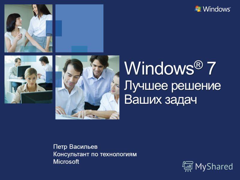 Петр Васильев Консультант по технологиям Microsoft Windows ® 7 Лучшее решение Ваших задач