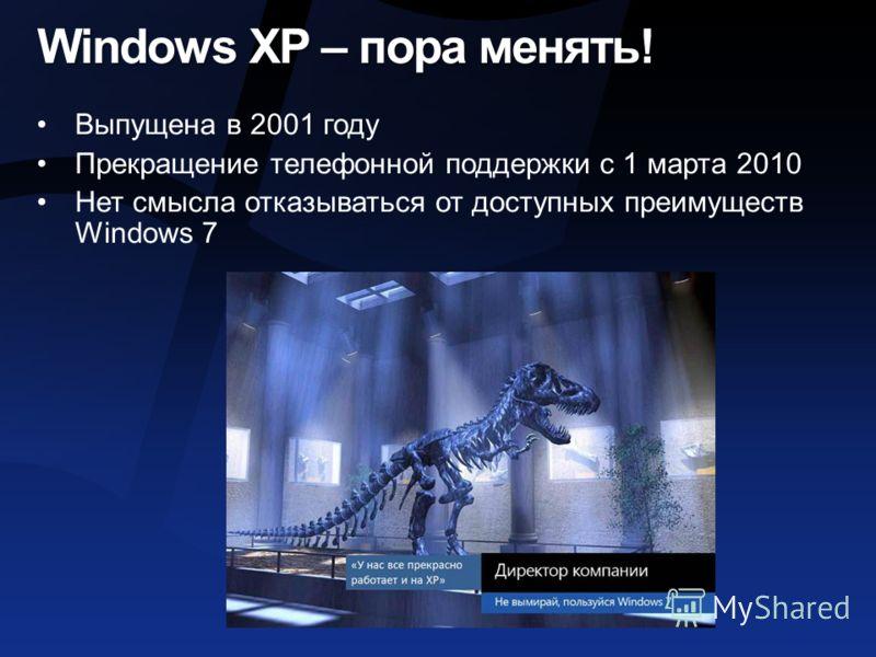 Windows XP – пора менять! Выпущена в 2001 году Прекращение телефонной поддержки с 1 марта 2010 Нет смысла отказываться от доступных преимуществ Windows 7