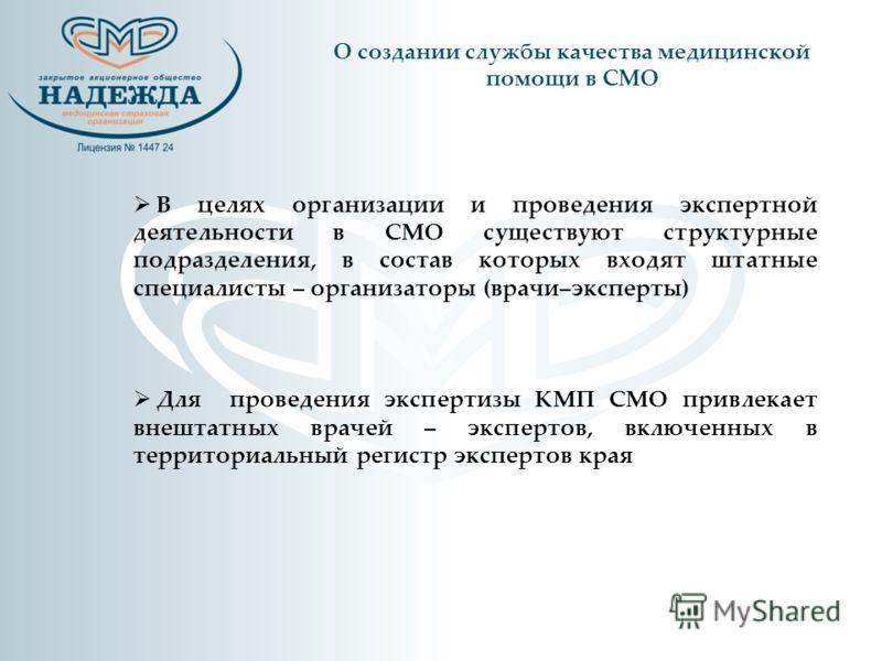 В целях организации и проведения экспертной деятельности в СМО существуют структурные подразделения, в состав которых входят штатные специалисты – организаторы (врачи–эксперты) Для проведения экспертизы КМП СМО привлекает внештатных врачей – эксперто