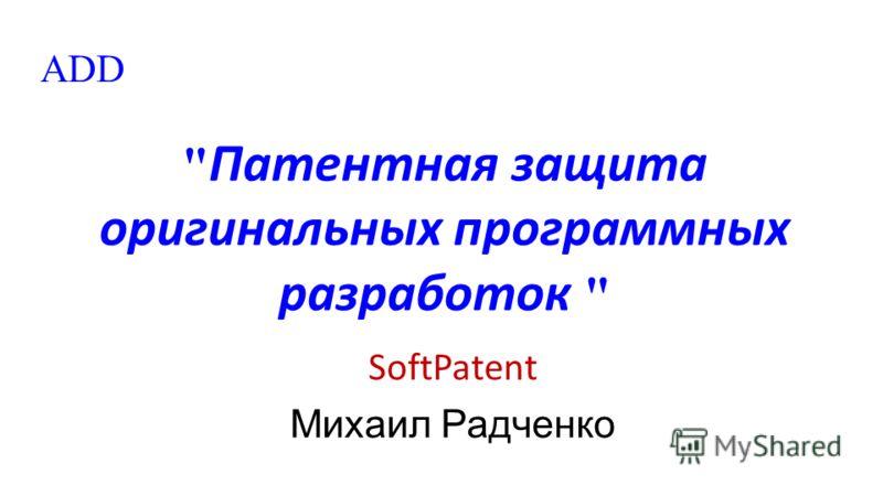 Патентная защита оригинальных программных разработок  SoftPatent Михаил Радченко ADD