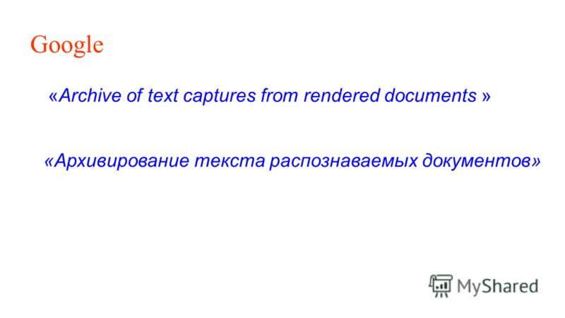 Google «Archive of text captures from rendered documents » «Архивирование текста распознаваемых документов»