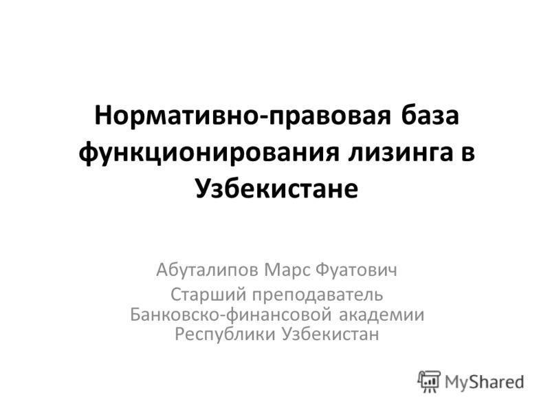 Нормативно-правовая база функционирования лизинга в Узбекистане Абуталипов Марс Фуатович Старший преподаватель Банковско-финансовой академии Республики Узбекистан